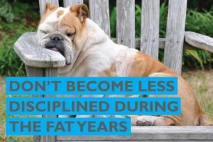 Don't become less disciplined during the fat years